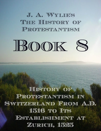 History of Protestantism in Switzerland From A.D. 1516 to Its Establishment at Zurich, 1525: Book 8 ebook by James Aitken Wylie