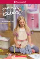 Designs by Isabelle (American Girl: Girl of the Year 2014, Book 2) ebook by Laurence Yep, Anna Kmet