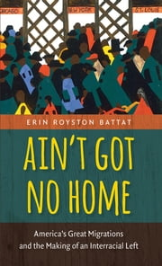 Ain't Got No Home - America's Great Migrations and the Making of an Interracial Left ebook by Erin Royston Battat