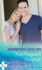 The Pregnant Surgeon (Mills & Boon Medical) (Practising and Pregnant, Book 8) ebook by Jennifer Taylor