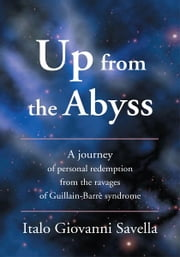 Up from the Abyss - A journey of personal redemption from the ravages of Guillain-Barrè syndrome ebook by Italo Savella