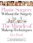 Plastic Surgery Without the Surgery ebook by Eve Pearl, Emmy Award-Winning Celebrity Makeup Artist