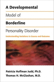 A Developmental Model of Borderline Personality Disorder - Understanding Variations in Course and Outcome ebook by Patricia Hoffman Judd, PhD, Thomas H. McGlashan,...