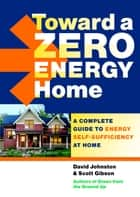 Toward a Zero Energy Home - A Complete Guide to Energy Self-Sufficiency at Home ebook by Scott Gibson, David Johnston