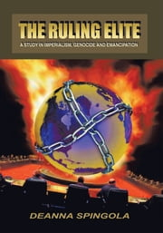 The Ruling Elite - a Study in Imperialism, Genocide and Emancipation ebook by Deanna Spingola