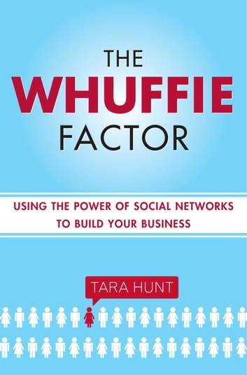 The Whuffie Factor - Using the Power of Social Networks to Build Your Business ebook by Tara Hunt