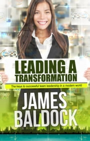 Leading A Transformation: The Keys To Successful Team Leadership In A Modern World ebook by James Baldock