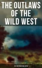 The Outlaws of the Wild West: 150+ Westerns in One Edition - Cowboy Adventures, Yukon & Oregon Trail Tales, Famous Outlaw Classics, Gold Rush Adventures & more ebook by
