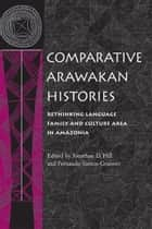 Comparative Arawakan Histories - Rethinking Language Family and Culture Area in Amazonia ebook by Jonathan D. Hill, Fernando Santos-Granero