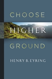 Choose Higher Ground ebook by Henry B. Eyring