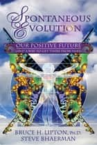 Spontaneous Evolution - Our Positive Future and a Way to Get There From Here ebook by Bruce H. Lipton, Ph.D., Steve Bhaerman