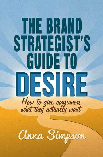 The Brand Strategist's Guide to Desire - How to give consumers what they actually want ebook by A. Simpson