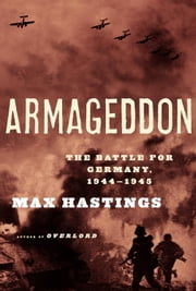 Armageddon - The Battle for Germany, 1944-45 ebook by Max Hastings