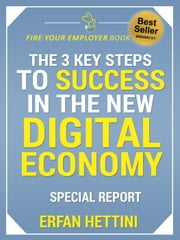 THE 3 KEY STEPS TO SUCCESS IN THE NEW DIGITAL ECONOMY - Fire Your Employer Book Series, #1 ebook by Erfan Hettini