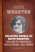 Selected Novels Of Edith Wharton - The Age of Innocence, Ethan Frome, The House of Mirth, and Madame de Treymes ebook by Edith Wharton