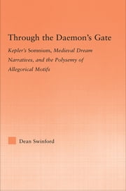 Through the Daemon's Gate - Kepler's Somnium, Medieval Dream Narratives, and the Polysemy of Allegorical Motifs ebook by Dean Swinford