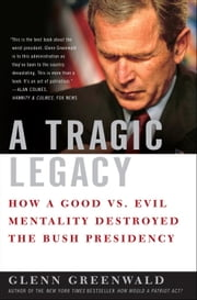 A Tragic Legacy - How a Good vs. Evil Mentality Destroyed the Bush Presidency ebook by Glenn Greenwald