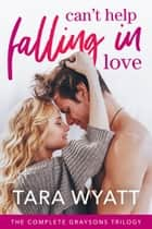 Can't Help Falling in Love - The Complete Graysons Trilogy ebook by Tara Wyatt