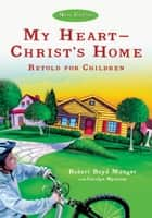 My Heart--Christ's Home Retold for Children ebook by Robert Boyd Munger,Carolyn Nystrom
