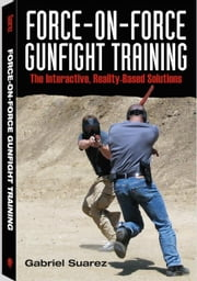 Force-on-force Gunfight Training: The Interactive, Reality-Based Solution ebook by Suarez, Gabriel