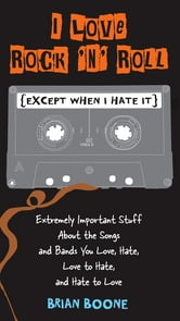 I Love Rock 'n' Roll (Except When I Hate It) - Extremely Important Stuff About the Songs and Bands You Love, Hate, Love to Hate , and Hate to Love ebook by Brian Boone