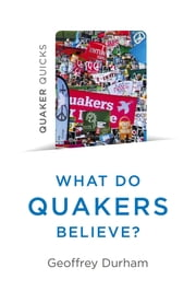 Quaker Quicks - What Do Quakers Believe? - A religion of everyday life ebook by Geoffrey Durham