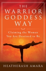 The Warrior Goddess Way - Claiming the Woman You Are Destined to Be ebook by HeatherAsh Amara