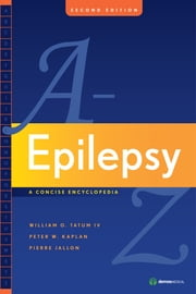 Epilepsy A to Z - A Concise Encyclopedia:Second Edition ebook by Pierre Jallon, MD,Peter W. Kaplan, MB, FRCP,William O. Tatum,Dr. William Tatum,Dr. Pierre Jallon,Dr. Peter Kaplan