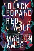 Black Leopard, Red Wolf ebook by Marlon James