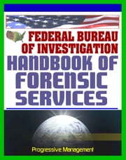 Federal Bureau of Investigation (FBI) Handbook of Forensic Services, 2007 Edition - Crime Scene Forensics and Criminal Evidence Collection and Handling Procedures ebook by Progressive Management