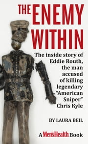 "The Enemy Within - The inside story of Eddie Routh, the man accused of killing legendary ""American Sniper"" Chris Kyle ebook by Laura Beil"