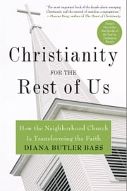 Christianity for the Rest of Us - How the Neighborhood Church Is Transforming the Faith ebook by Diana Butler Bass