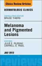 Melanoma and Pigmented Lesions, An Issue of Dermatologic Clinics - E-Book ebook by Julie E. Russak, MD, Darrell S. Rigel,...