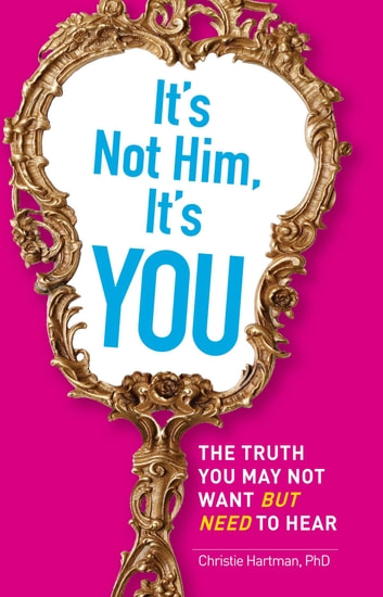 It's Not Him, It's You - The Truth You May Not Want - but Need - to Hear ebook by Christie Hartman