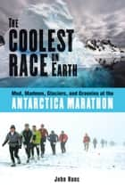 The Coolest Race on Earth: Mud, Madmen, Glaciers, and Grannies at the Antarctica Marathon ebook by John Hanc