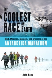 The Coolest Race on Earth: Mud, Madmen, Glaciers, and Grannies at the Antarctica Marathon - Mud, Madmen, Glaciers, and Grannies at the Antarctica Marathon ebook by John Hanc