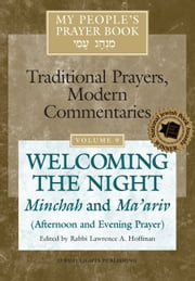 My People's Prayer Book, Vol. 9 - Welcoming the Night—Minchah and Ma'ariv (Afternoon and Evening Prayer) ebook by Rabbi Lawrence A. Hoffman