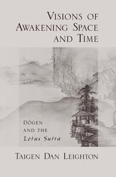 Visions of Awakening Space and Time - Dōgen and the Lotus Sutra ebook by Taigen Dan Leighton