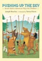 Pushing up the Sky - Seven Native American Plays for Children ebook by Joseph Bruchac, Teresa Flavin
