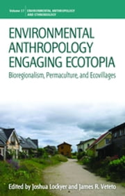 Environmental Anthropology Engaging Ecotopia - Bioregionalism, Permaculture, and Ecovillages ebook by Joshua Lockyer,James R. Veteto
