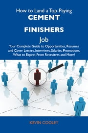 How to Land a Top-Paying Cement finishers Job: Your Complete Guide to Opportunities, Resumes and Cover Letters, Interviews, Salaries, Promotions, What to Expect From Recruiters and More ebook by Cooley Kevin