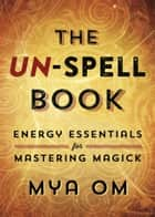 The Un-Spell Book: Energy Essentials for Mastering Magick - Energy Essentials for Mastering Magick ebook by Mya Om