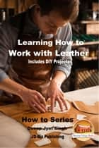 Learning How to Work with Leather: Includes DIY Projects ebook by Dueep Jyot Singh