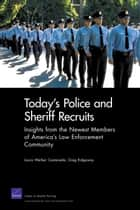 Today's Police and Sheriff Recruits - Insights from the Newest Members of America's Law Enforcement Community eBook by Laura Werber Castaneda, Greg Ridgeway