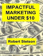 Impactful Marketing Under $10 ebook by Robert Stetson