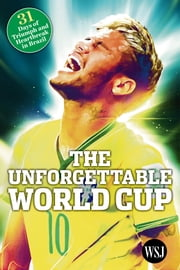 The Unforgettable World Cup: 31 Days of Triumph and Heartbreak in Brazil ebook by The Wall Street Journal