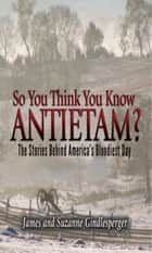 So You Think You Know Antietam? - The Stories Behind America's Bloodiest Day ebook by James Gindlesperger, Suzanne Gindlesperger