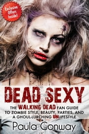 Dead Sexy - The Walking Dead Fan Guide to Zombie Style, Beauty, Parties and Ghoul-Lurching UnLifestyle ebook by Paula Conway
