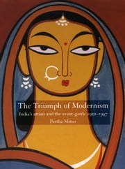 The Triumph of Modernism - India's Artists and the Avant-garde, 1922-47 ebook by Partha Mitter