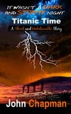 It Wasn't A Dark And Stormy Night: Titanic Time ebook by John Chapman